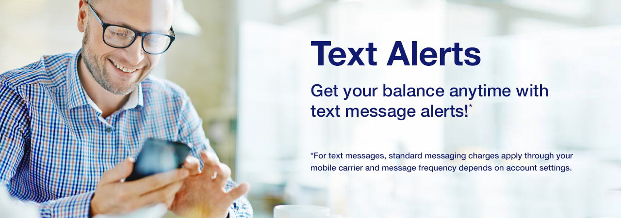 Text Alerts. Get your balance anytime with text message alerts!* *For text messages, standard messaging charges apply through your mobile carrier and message frequency depends on account settings.