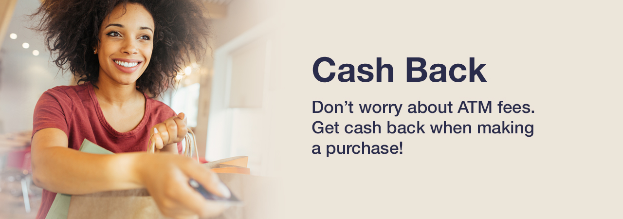 Cash Back. Don't worry about ATM fees. Get cash back when making a purchase at participating merchants!